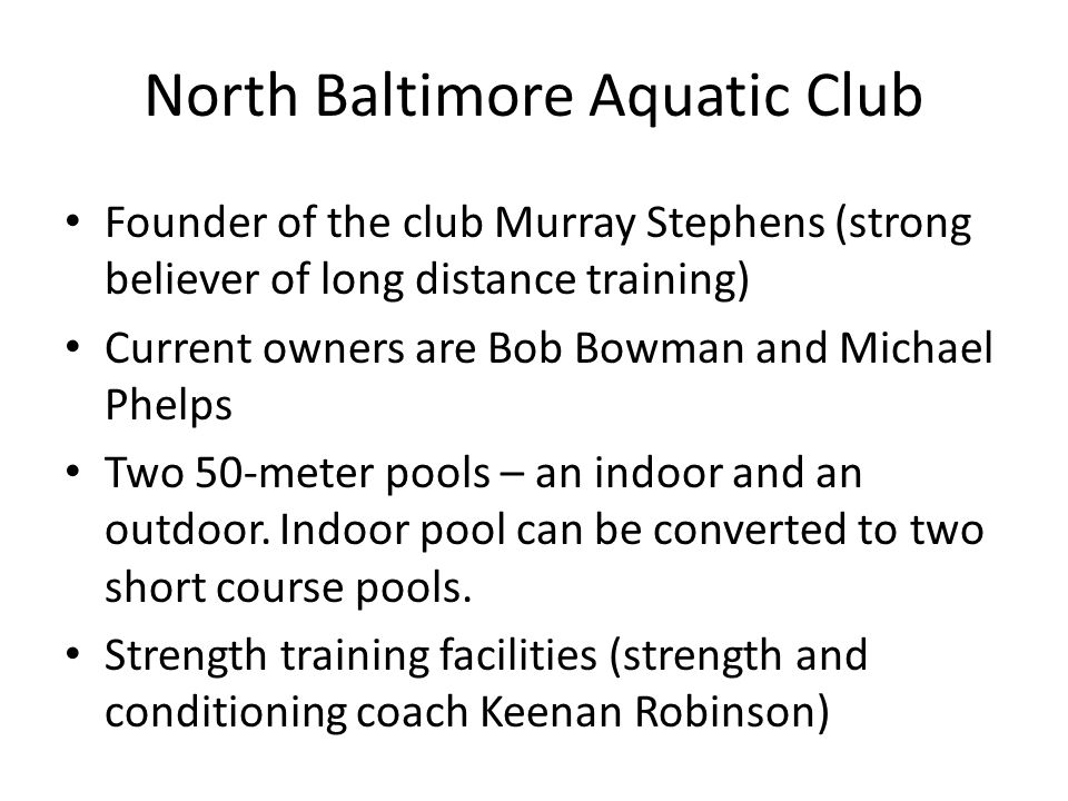 North Baltimore Aquatic Club Founder of the club Murray Stephens (strong believer of long distance training) Current owners are Bob Bowman and Michael Phelps Two 50-meter pools – an indoor and an outdoor.
