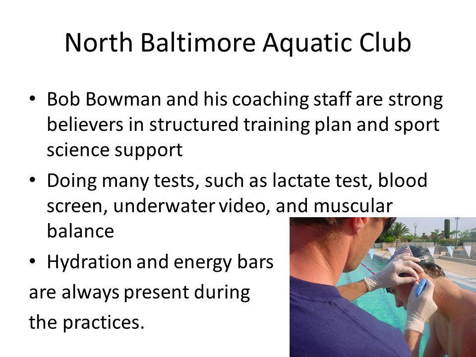North Baltimore Aquatic Club Bob Bowman and his coaching staff are strong believers in structured training plan and sport science support Doing many tests, such as lactate test, blood screen, underwater video, and muscular balance Hydration and energy bars are always present during the practices.