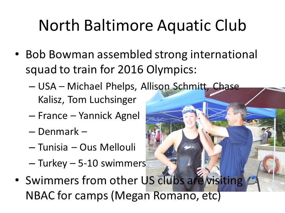 North Baltimore Aquatic Club Bob Bowman assembled strong international squad to train for 2016 Olympics: – USA – Michael Phelps, Allison Schmitt, Chase Kalisz, Tom Luchsinger – France – Yannick Agnel – Denmark – – Tunisia – Ous Mellouli – Turkey – 5-10 swimmers Swimmers from other US clubs are visiting NBAC for camps (Megan Romano, etc)