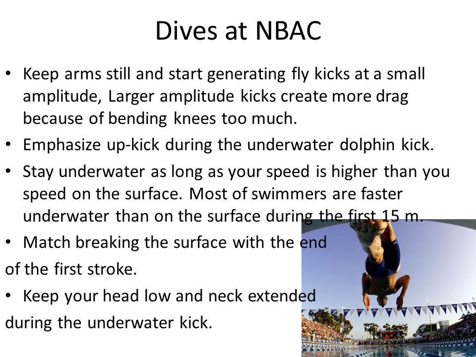 Dives at NBAC Keep arms still and start generating fly kicks at a small amplitude, Larger amplitude kicks create more drag because of bending knees too much.