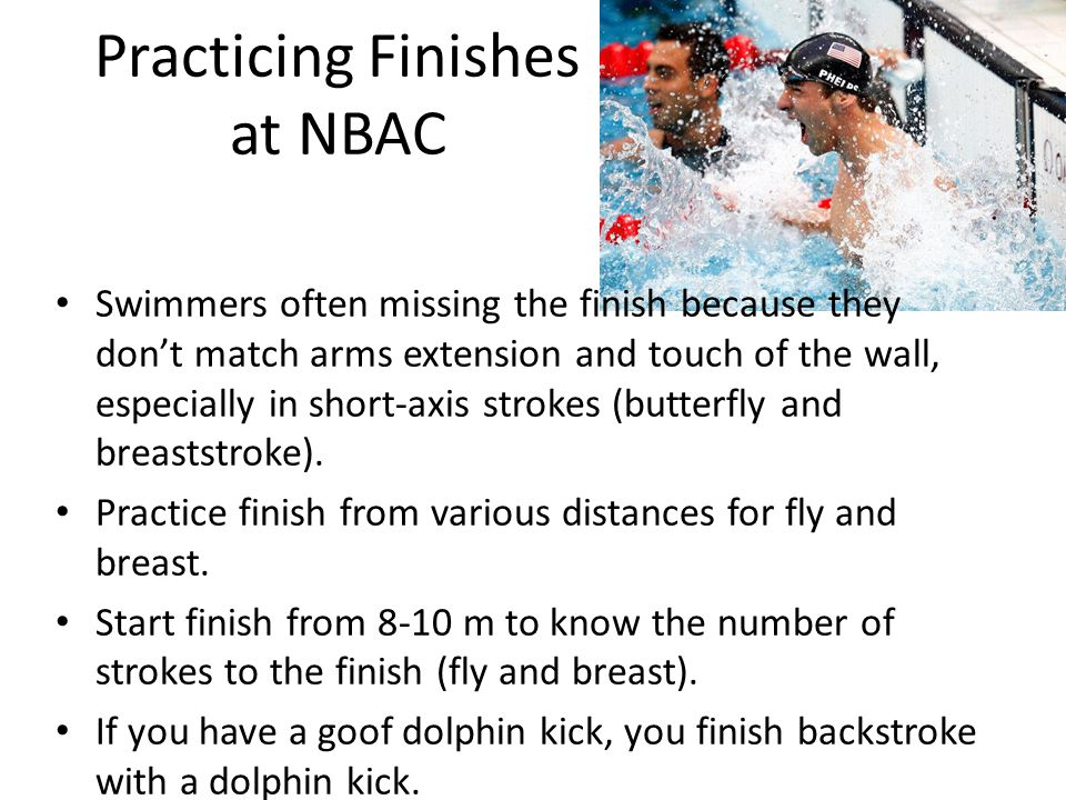 Practicing Finishes at NBAC Swimmers often missing the finish because they don't match arms extension and touch of the wall, especially in short-axis strokes (butterfly and breaststroke).