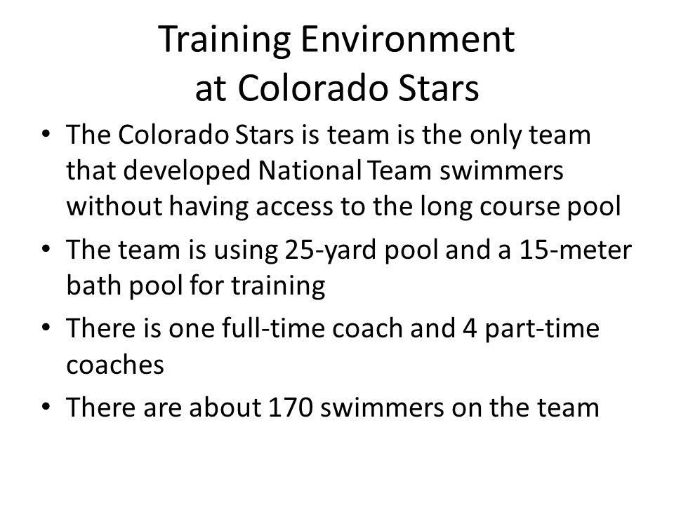 Training Environment at Colorado Stars The Colorado Stars is team is the only team that developed National Team swimmers without having access to the long course pool The team is using 25-yard pool and a 15-meter bath pool for training There is one full-time coach and 4 part-time coaches There are about 170 swimmers on the team