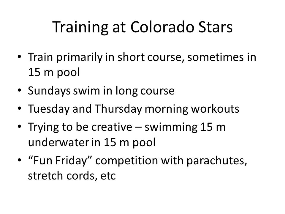 Training at Colorado Stars Train primarily in short course, sometimes in 15 m pool Sundays swim in long course Tuesday and Thursday morning workouts Trying to be creative – swimming 15 m underwater in 15 m pool Fun Friday competition with parachutes, stretch cords, etc
