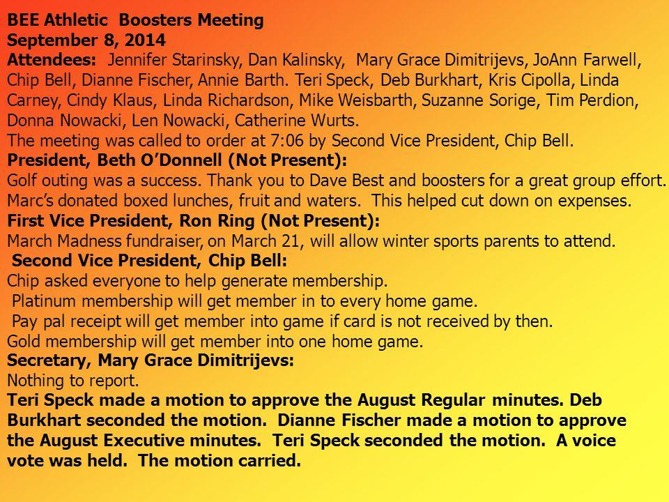 BEE Athletic Boosters Meeting September 8, 2014 Attendees: Jennifer Starinsky, Dan Kalinsky, Mary Grace Dimitrijevs, JoAnn Farwell, Chip Bell, Dianne Fischer, Annie Barth.