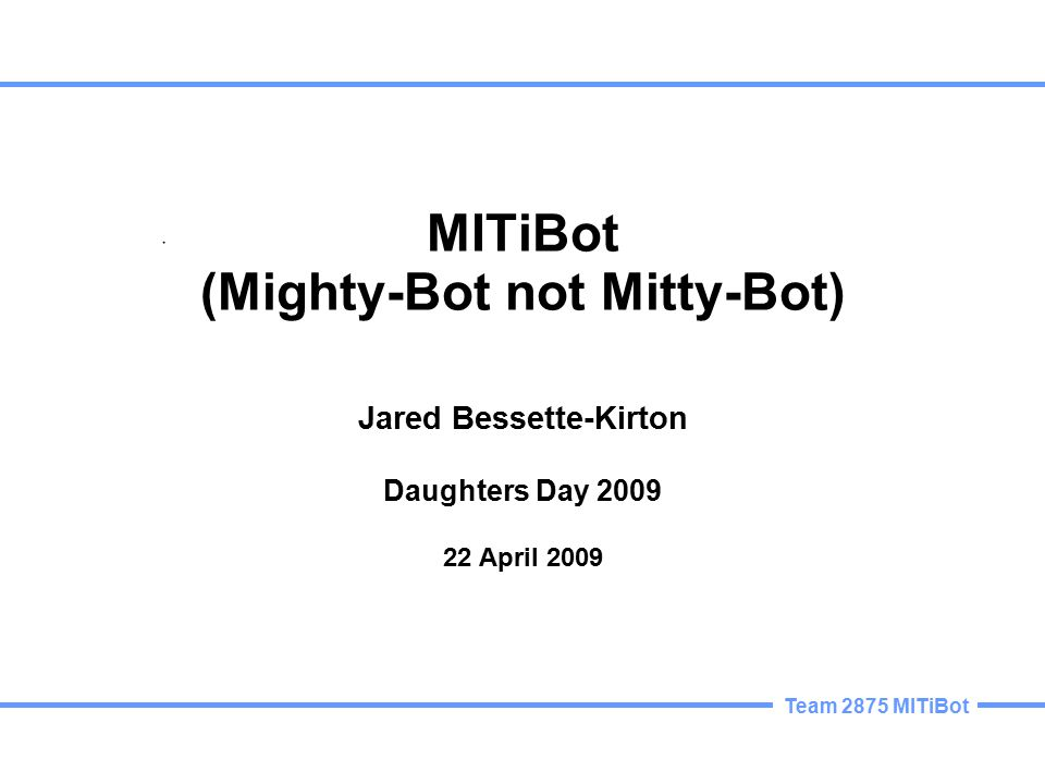 Team 2875 MITiBot MITiBot (Mighty-Bot not Mitty-Bot) Jared Bessette-Kirton Daughters Day 2009 22 April 2009