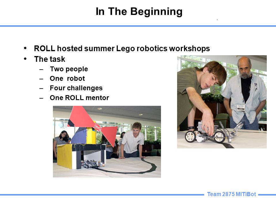 Team 2875 MITiBot In The Beginning ROLL hosted summer Lego robotics workshops The task –Two people –One robot –Four challenges –One ROLL mentor