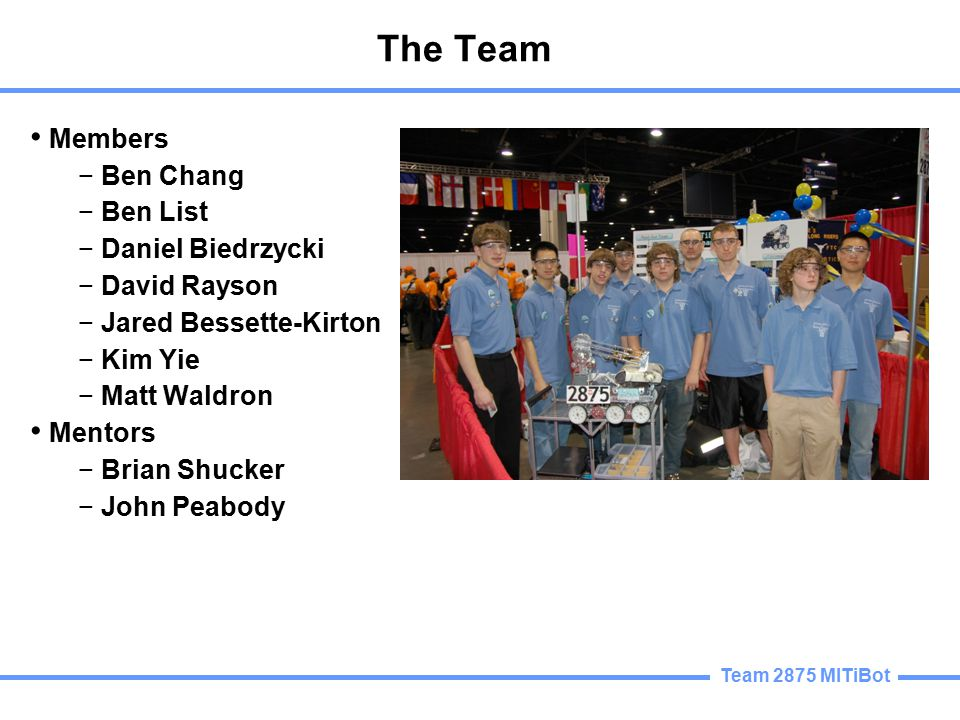 Team 2875 MITiBot The Team Members − Ben Chang − Ben List − Daniel Biedrzycki − David Rayson − Jared Bessette-Kirton − Kim Yie − Matt Waldron Mentors − Brian Shucker − John Peabody
