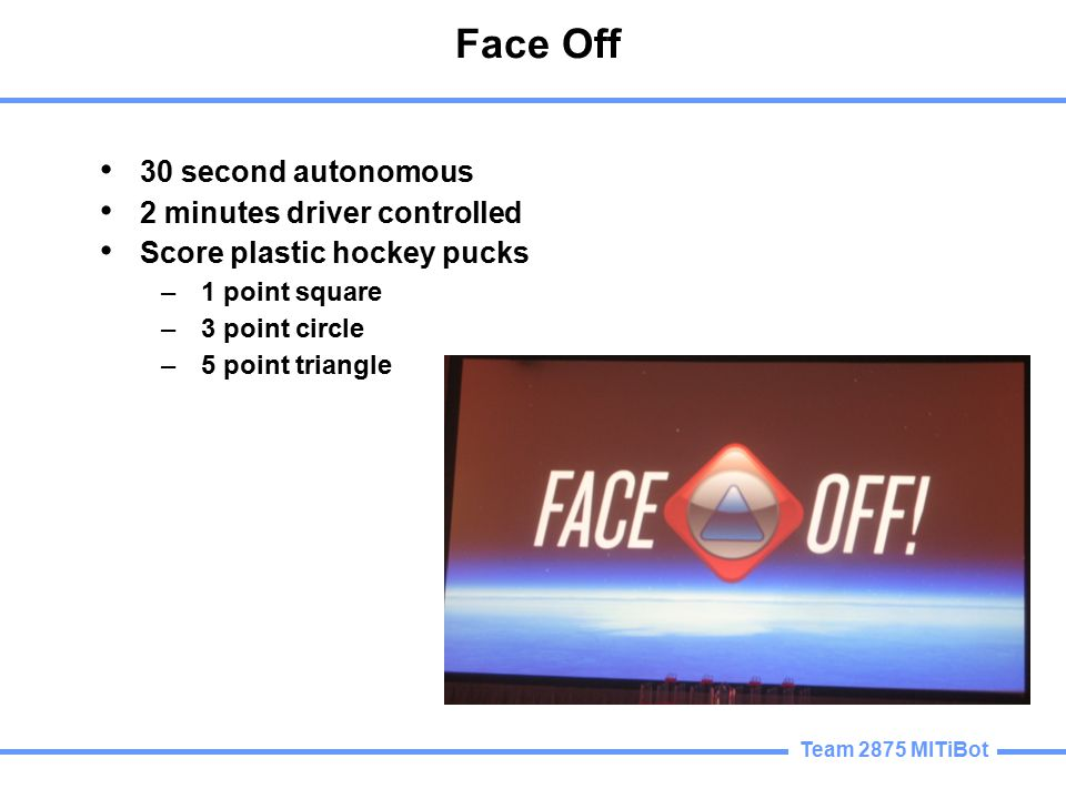 Team 2875 MITiBot Face Off 30 second autonomous 2 minutes driver controlled Score plastic hockey pucks –1 point square –3 point circle –5 point triangle