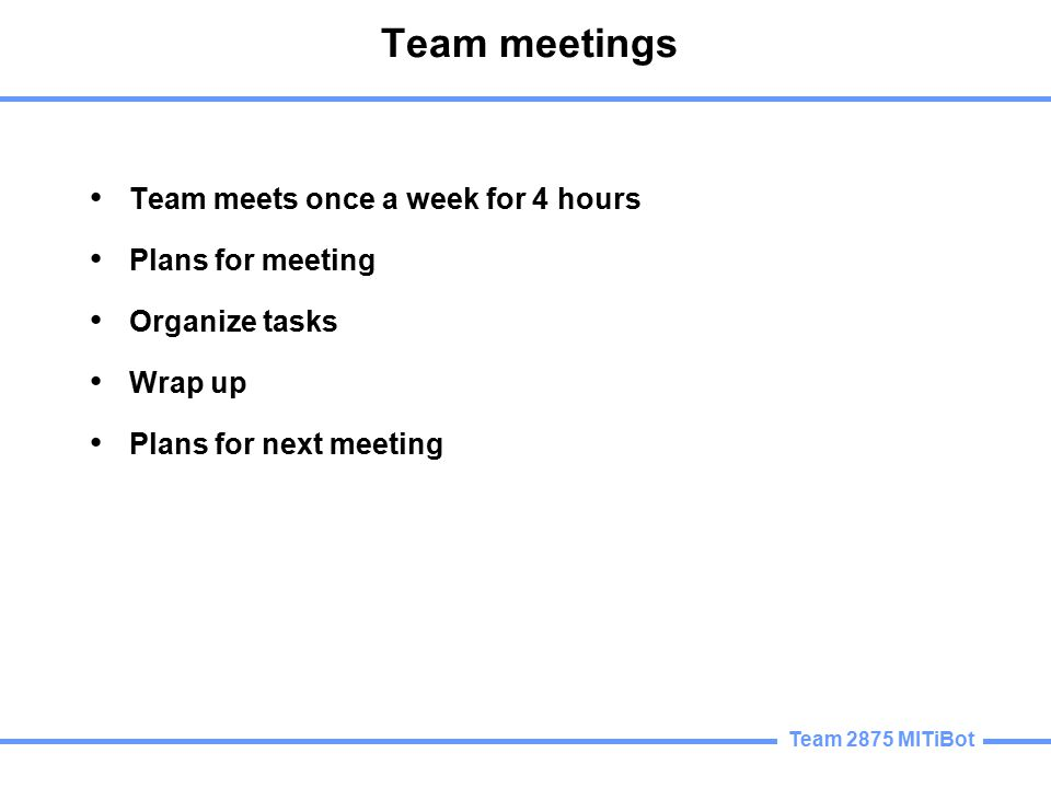 Team meetings Team meets once a week for 4 hours Plans for meeting Organize tasks Wrap up Plans for next meeting
