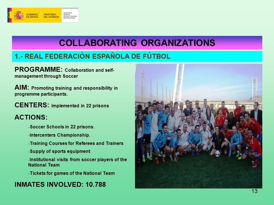 13 COLLABORATING ORGANIZATIONS 1.- REAL FEDERACIÓN ESPAÑOLA DE FÚTBOL PROGRAMME: Collaboration and self- management through Soccer AIM: Promoting training and responsibility in programme participants.