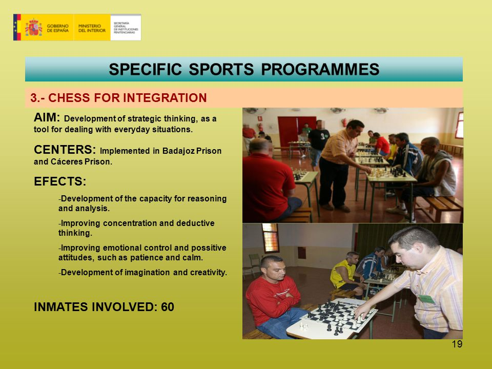 19 SPECIFIC SPORTS PROGRAMMES 3.- CHESS FOR INTEGRATION AIM: Development of strategic thinking, as a tool for dealing with everyday situations.