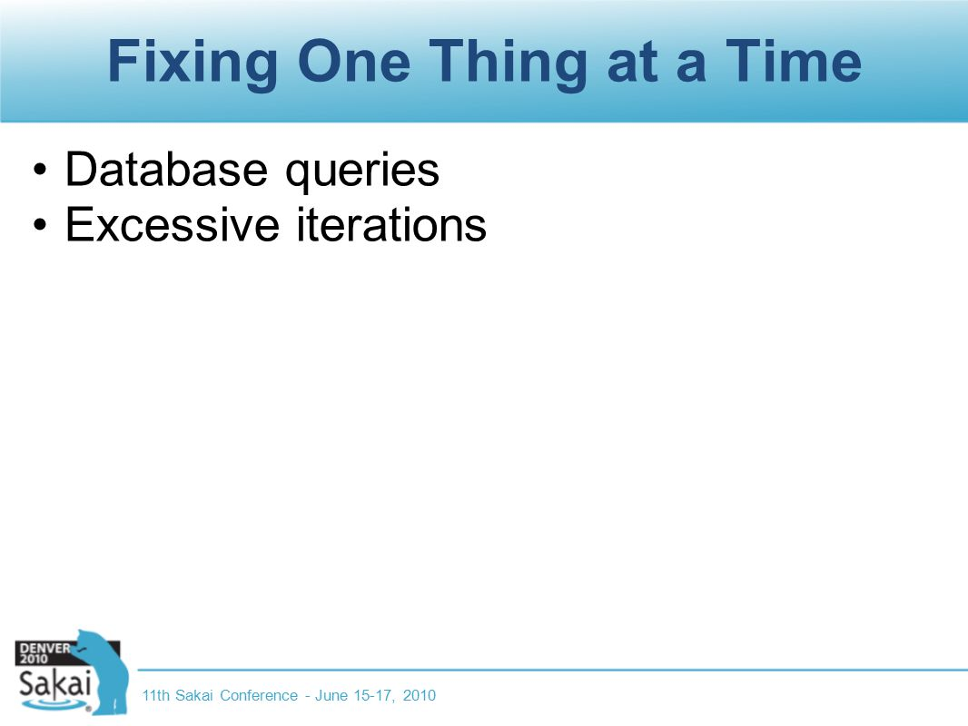 Fixing One Thing at a Time Database queries Excessive iterations 11th Sakai Conference - June 15-17, 2010