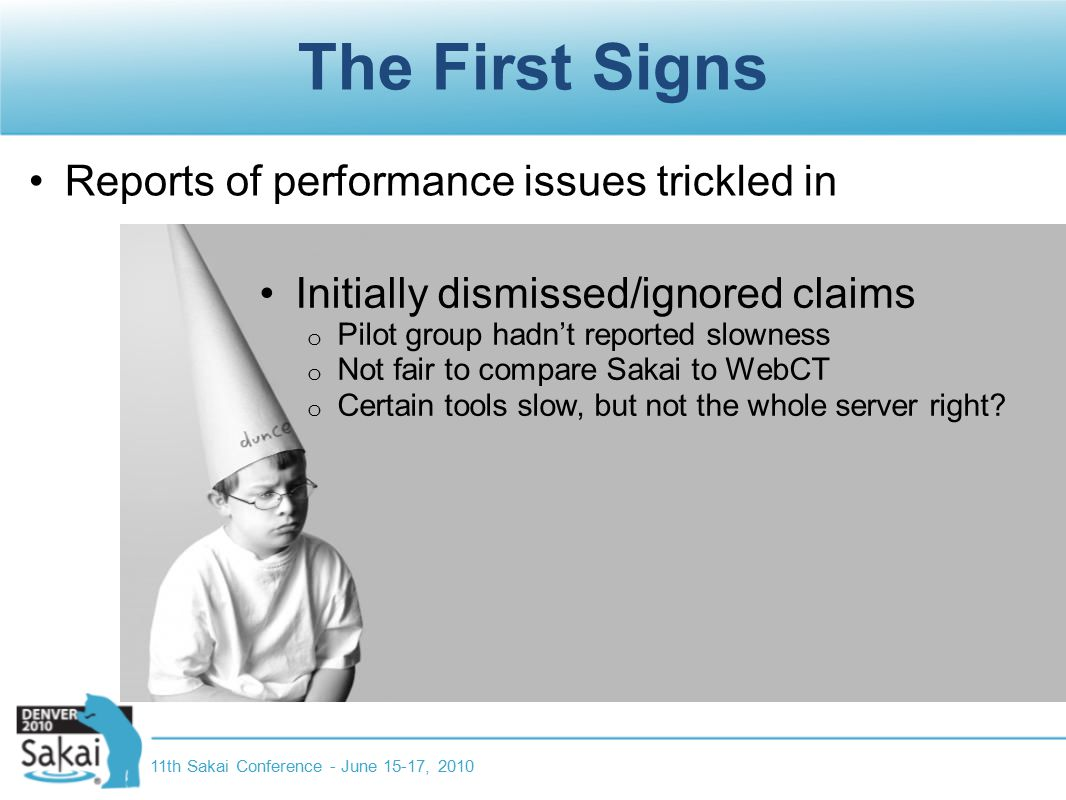 The First Signs Reports of performance issues trickled in 11th Sakai Conference - June 15-17, 2010 Initially dismissed/ignored claims o Pilot group hadn't reported slowness o Not fair to compare Sakai to WebCT o Certain tools slow, but not the whole server right