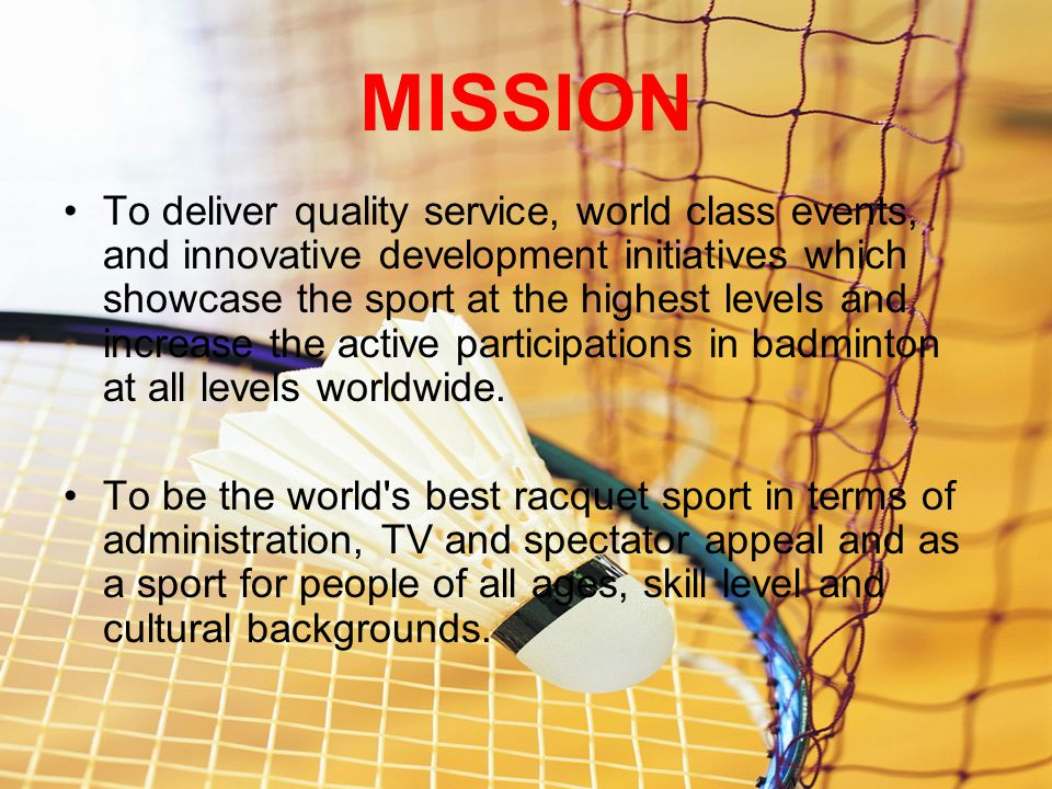 MISSION To deliver quality service, world class events, and innovative development initiatives which showcase the sport at the highest levels and increase the active participations in badminton at all levels worldwide.