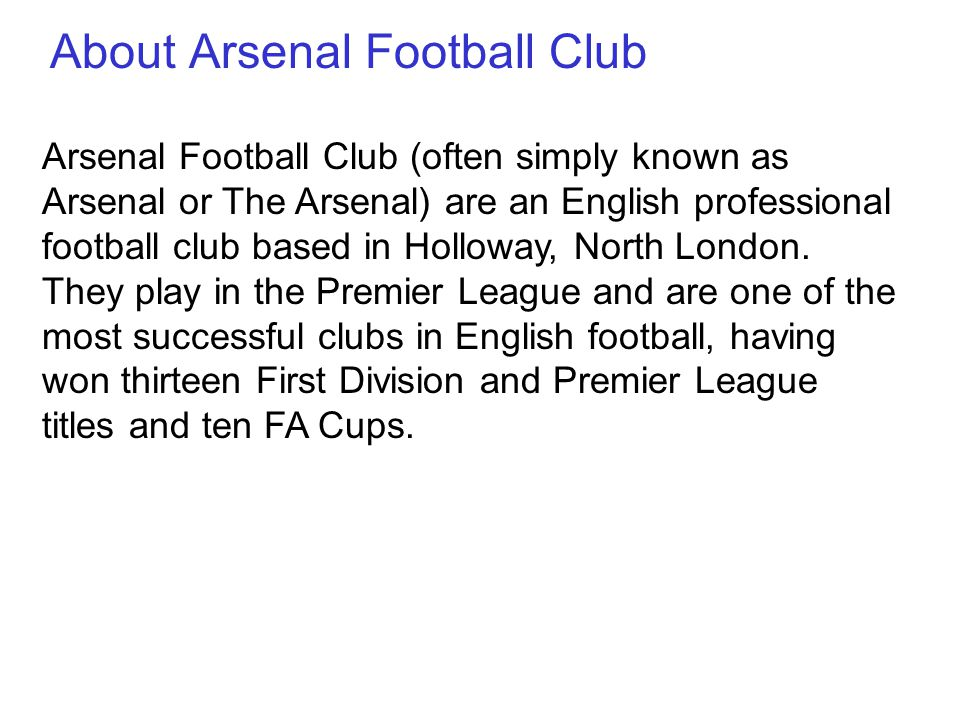 Arsenal Football Club (often simply known as Arsenal or The Arsenal) are an English professional football club based in Holloway, North London.