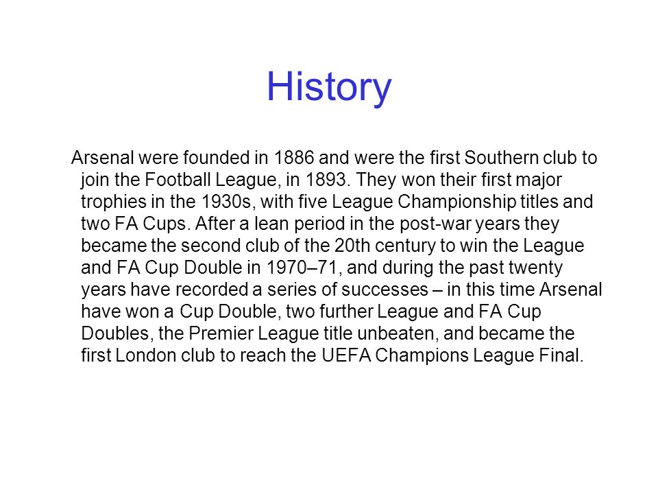 History Arsenal were founded in 1886 and were the first Southern club to join the Football League, in 1893.