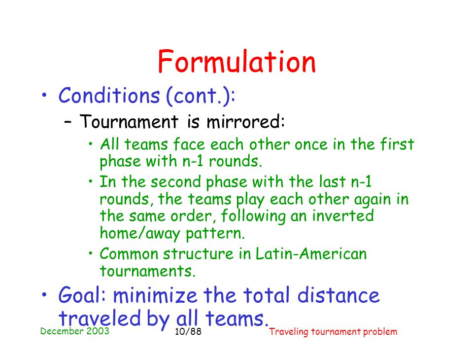 December 2003 Traveling tournament problem10/88 Formulation Conditions (cont.): –Tournament is mirrored: All teams face each other once in the first phase with n-1 rounds.