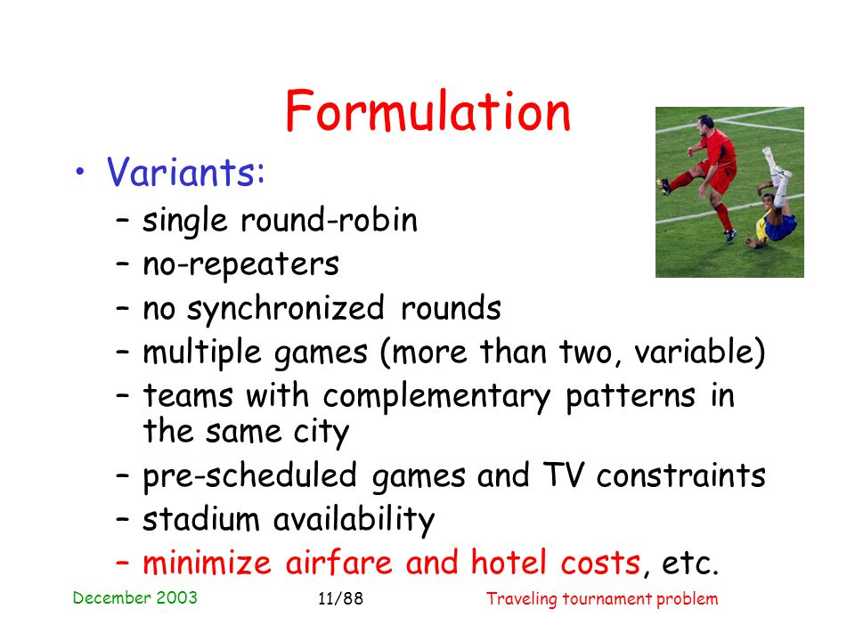 December 2003 Traveling tournament problem11/88 Formulation Variants: –single round-robin –no-repeaters –no synchronized rounds –multiple games (more than two, variable) –teams with complementary patterns in the same city –pre-scheduled games and TV constraints –stadium availability –minimize airfare and hotel costs, etc.