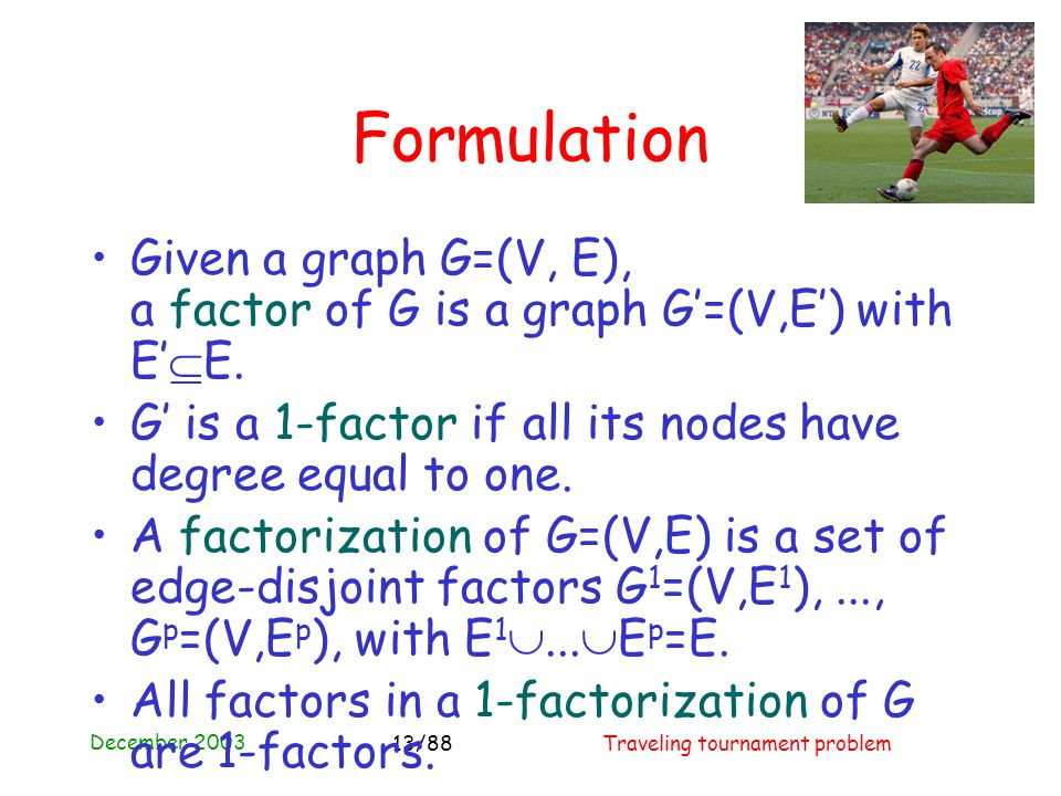 December 2003 Traveling tournament problem13/88 Formulation Given a graph G=(V, E), a factor of G is a graph G'=(V,E') with E'  E.