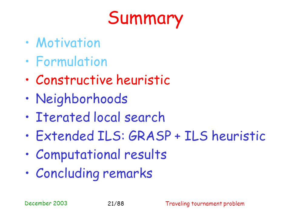 December 2003 Traveling tournament problem21/88 Summary Motivation Formulation Constructive heuristic Neighborhoods Iterated local search Extended ILS: GRASP + ILS heuristic Computational results Concluding remarks