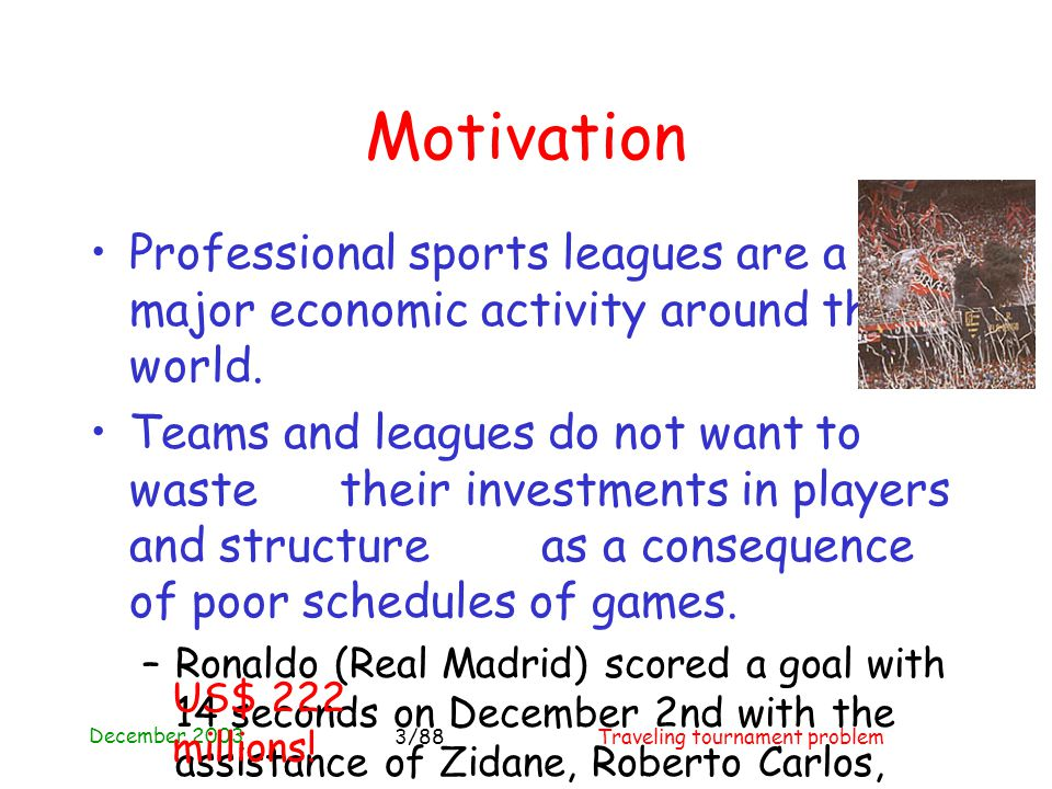 December 2003 Traveling tournament problem3/88 Motivation Professional sports leagues are a major economic activity around the world.
