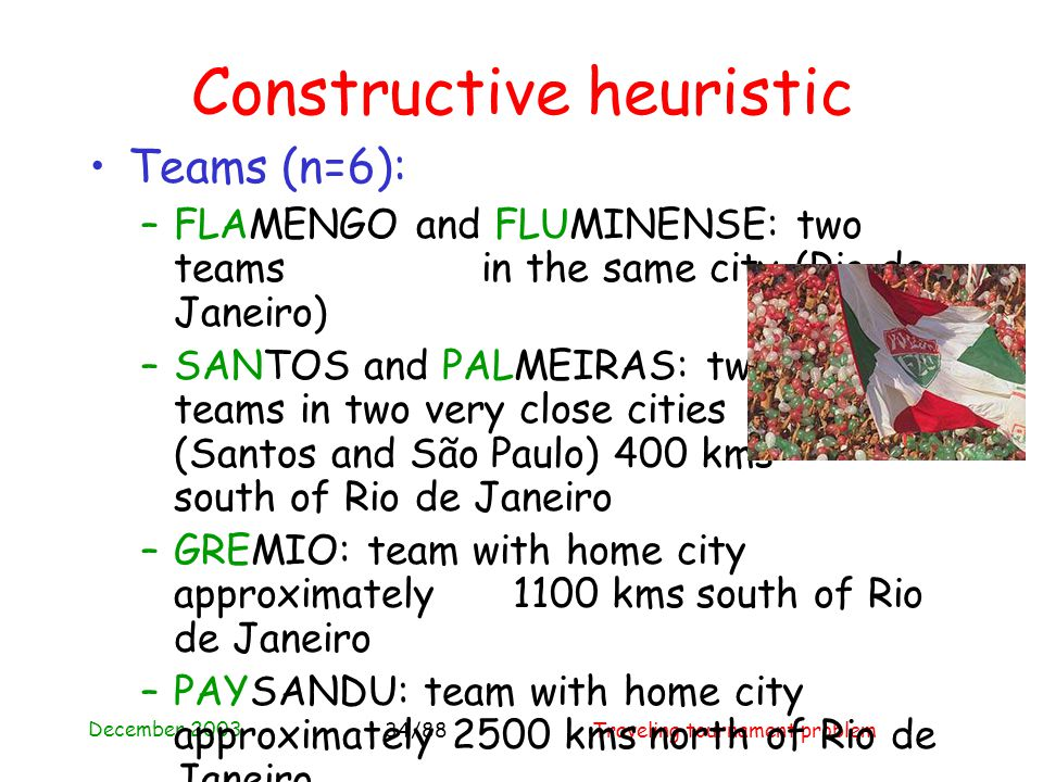December 2003 Traveling tournament problem34/88 Constructive heuristic Teams (n=6): –FLAMENGO and FLUMINENSE: two teams in the same city (Rio de Janeiro) –SANTOS and PALMEIRAS: two teams in two very close cities (Santos and São Paulo) 400 kms south of Rio de Janeiro –GREMIO: team with home city approximately 1100 kms south of Rio de Janeiro –PAYSANDU: team with home city approximately 2500 kms north of Rio de Janeiro