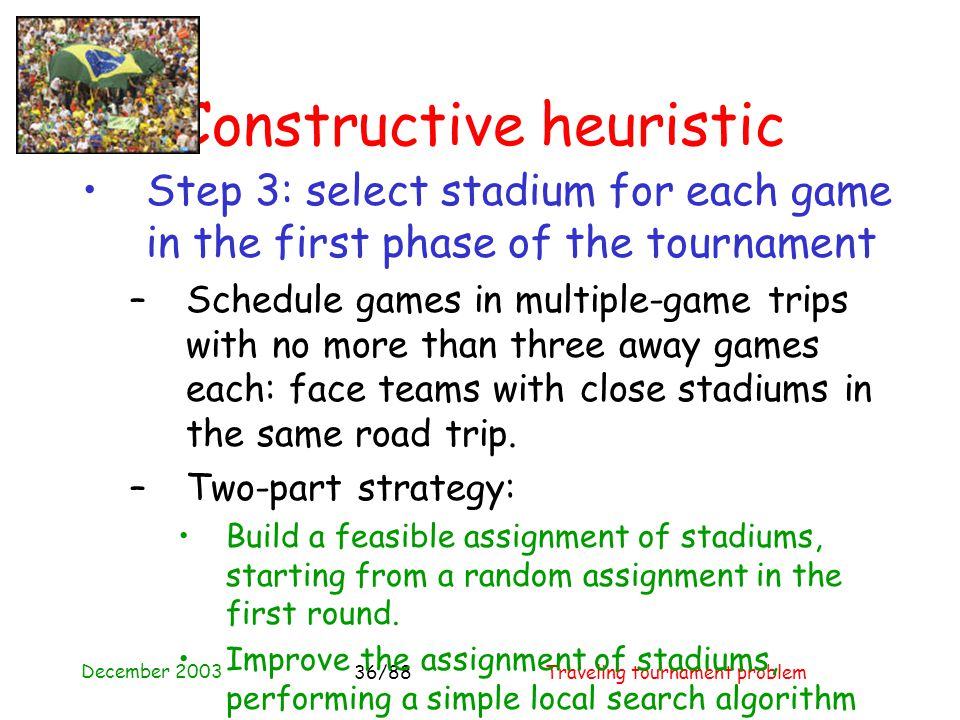 December 2003 Traveling tournament problem36/88 Constructive heuristic Step 3: select stadium for each game in the first phase of the tournament –Schedule games in multiple-game trips with no more than three away games each: face teams with close stadiums in the same road trip.