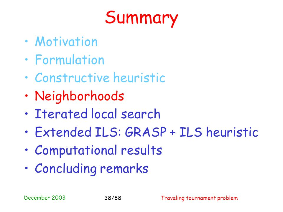 December 2003 Traveling tournament problem38/88 Summary Motivation Formulation Constructive heuristic Neighborhoods Iterated local search Extended ILS: GRASP + ILS heuristic Computational results Concluding remarks