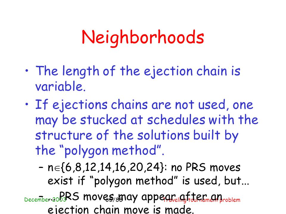 December 2003 Traveling tournament problem65/88 Neighborhoods The length of the ejection chain is variable.