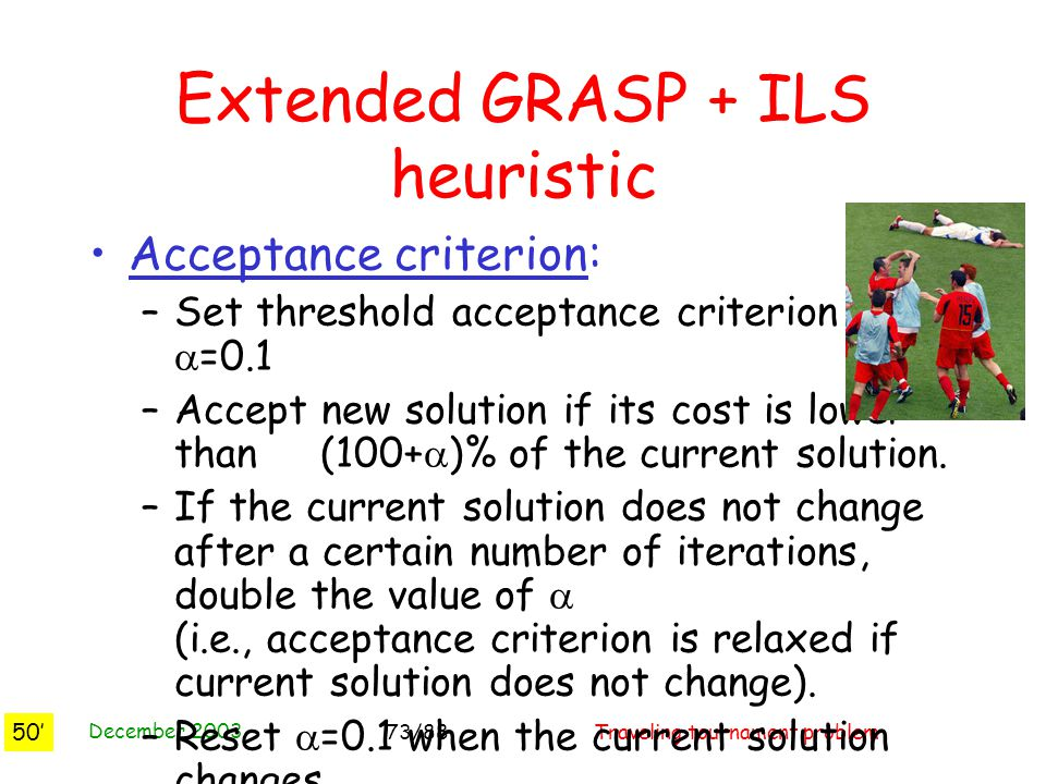 December 2003 Traveling tournament problem73/88 Extended GRASP + ILS heuristic Acceptance criterion: –Set threshold acceptance criterion at  =0.1 –Accept new solution if its cost is lower than (100+  )% of the current solution.