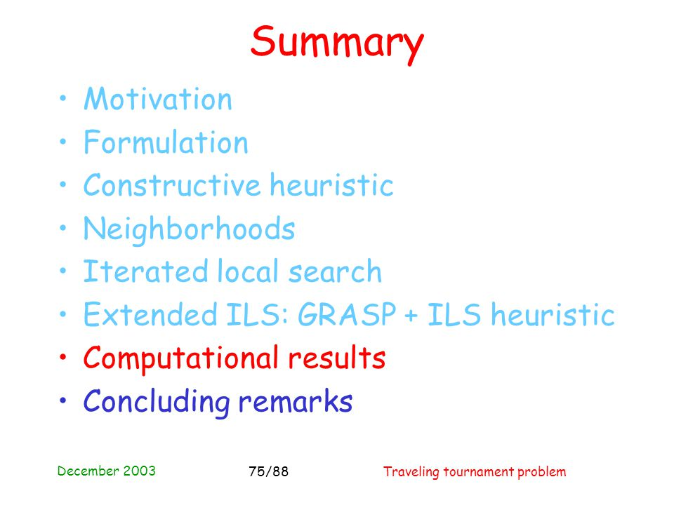 December 2003 Traveling tournament problem75/88 Summary Motivation Formulation Constructive heuristic Neighborhoods Iterated local search Extended ILS: GRASP + ILS heuristic Computational results Concluding remarks