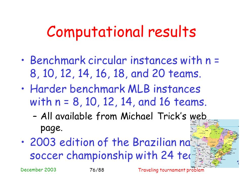 December 2003 Traveling tournament problem76/88 Computational results Benchmark circular instances with n = 8, 10, 12, 14, 16, 18, and 20 teams.