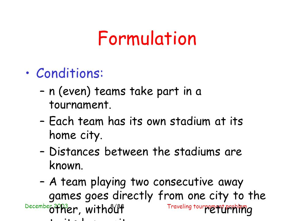 December 2003 Traveling tournament problem8/88 Formulation Conditions: –n (even) teams take part in a tournament.