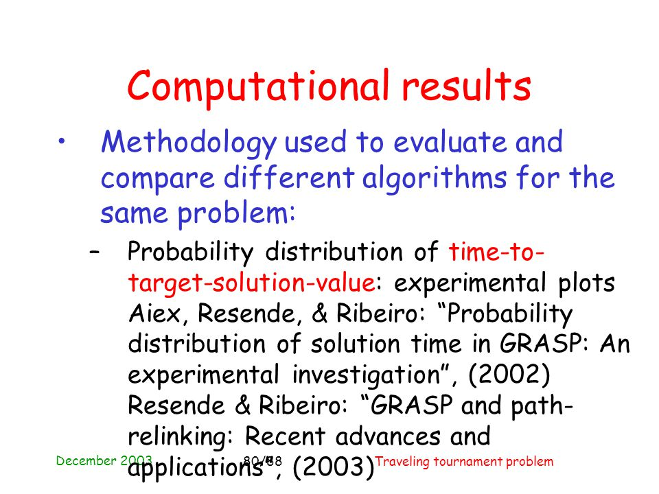 December 2003 Traveling tournament problem80/88 Computational results Methodology used to evaluate and compare different algorithms for the same problem: –Probability distribution of time-to- target-solution-value: experimental plots Aiex, Resende, & Ribeiro: Probability distribution of solution time in GRASP: An experimental investigation , (2002) Resende & Ribeiro: GRASP and path- relinking: Recent advances and applications , (2003)