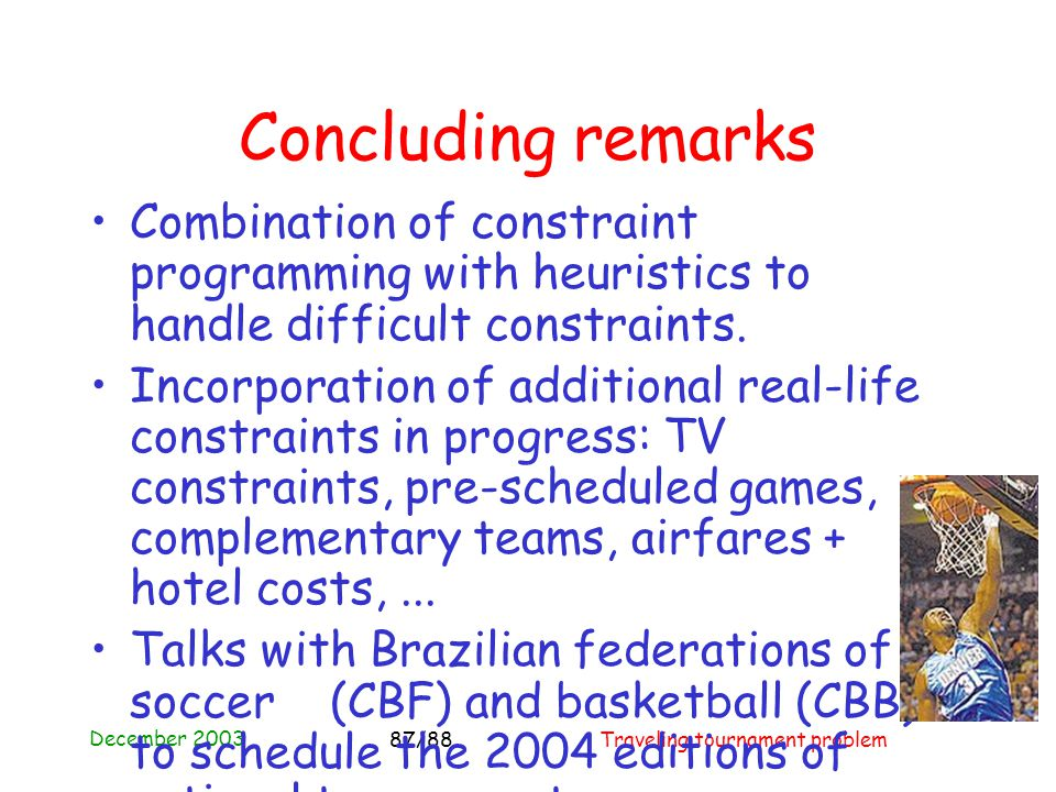 December 2003 Traveling tournament problem87/88 Concluding remarks Combination of constraint programming with heuristics to handle difficult constraints.