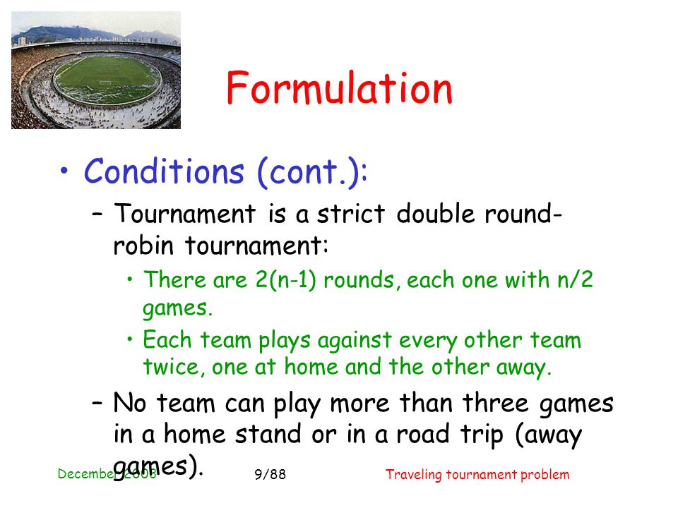 December 2003 Traveling tournament problem9/88 Formulation Conditions (cont.): –Tournament is a strict double round- robin tournament: There are 2(n-1