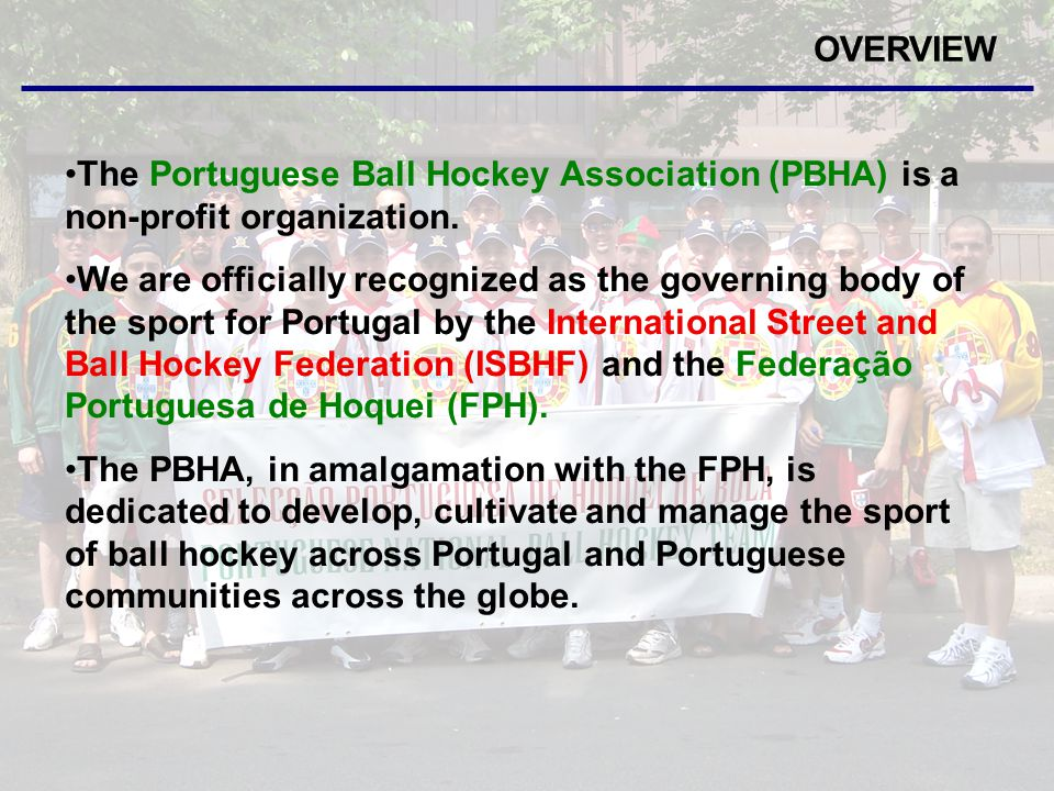 OVERVIEW The PBHA will continue to grow the sport and provide the following services: Development of a grass roots program of the sport in Portugal Assist Portuguese communities with the development and organization of ball hockey leagues Provide education of the sport through clinics and camps Organize Team Portugal programs for international competitions Promote the sport of ball hockey across Portugal Represent Portugal at the International level (Senior and Junior Teams) - European Championships - World Championships Help obtain National Sponsorships for Portuguese Sports