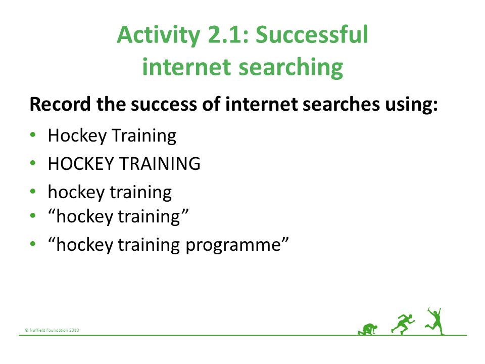 © Nuffield Foundation 2010 Activity 2.1: Successful internet searching Record the success of internet searches using: Hockey Training HOCKEY TRAINING