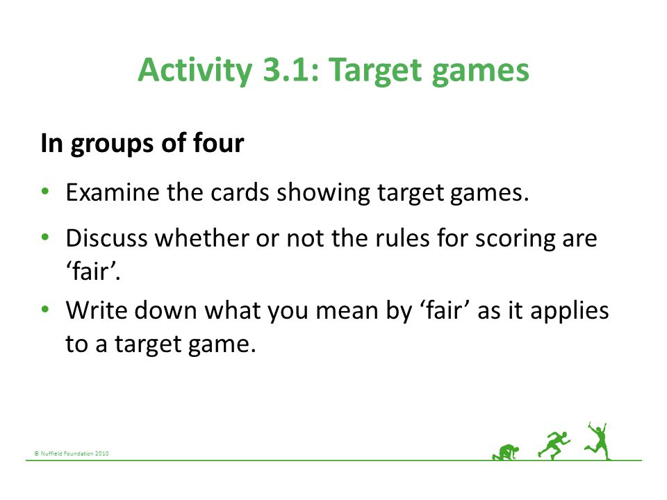 © Nuffield Foundation 2010 Activity 3.1: Target games In groups of four Examine the cards showing target games. Discuss whether or not the rules for s