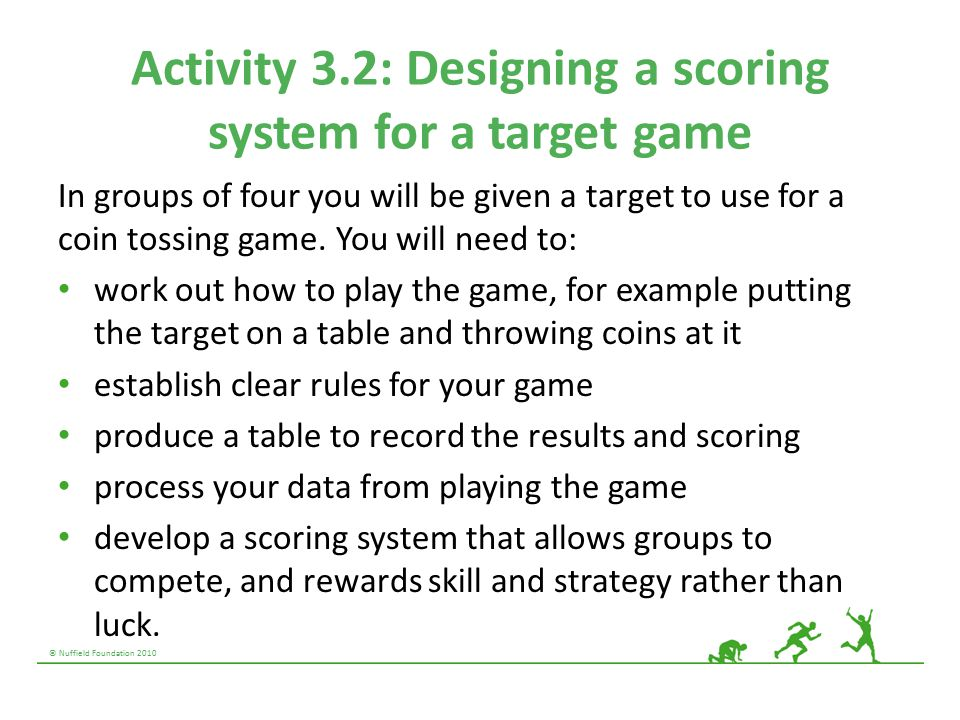 © Nuffield Foundation 2010 Activity 3.2: Designing a scoring system for a target game In groups of four you will be given a target to use for a coin tossing game.