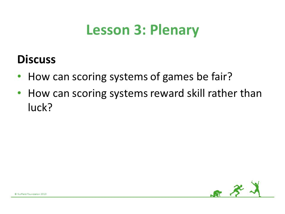 © Nuffield Foundation 2010 Lesson 3: Plenary Discuss How can scoring systems of games be fair? How can scoring systems reward skill rather than luck?