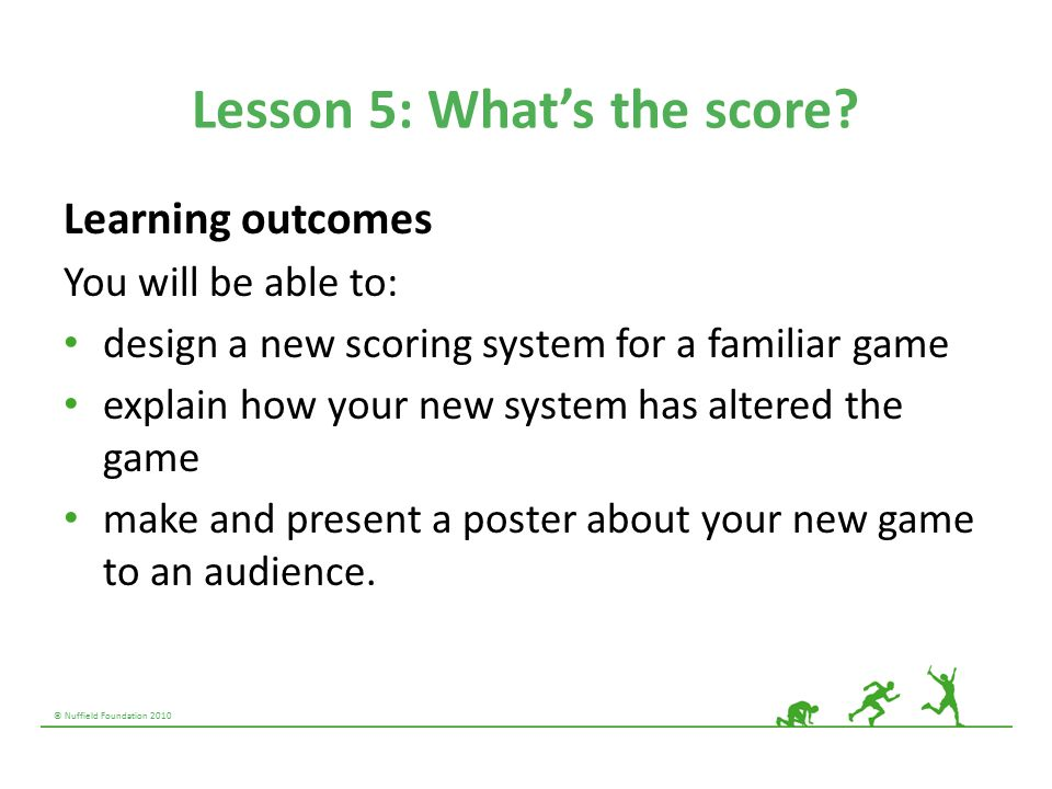 © Nuffield Foundation 2010 Lesson 5: What's the score? Learning outcomes You will be able to: design a new scoring system for a familiar game explain
