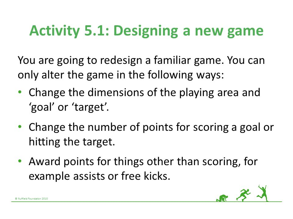 © Nuffield Foundation 2010 Activity 5.1: Designing a new game You are going to redesign a familiar game.