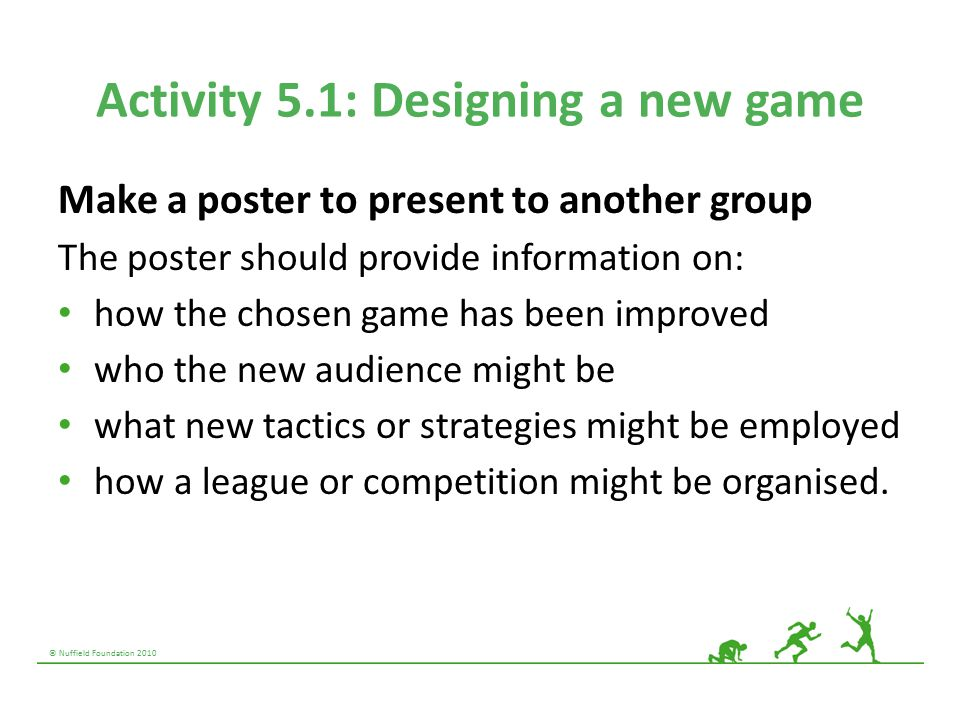 © Nuffield Foundation 2010 Activity 5.1: Designing a new game Make a poster to present to another group The poster should provide information on: how the chosen game has been improved who the new audience might be what new tactics or strategies might be employed how a league or competition might be organised.