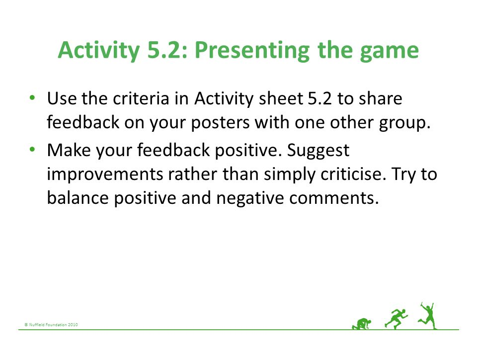 © Nuffield Foundation 2010 Activity 5.2: Presenting the game Use the criteria in Activity sheet 5.2 to share feedback on your posters with one other g