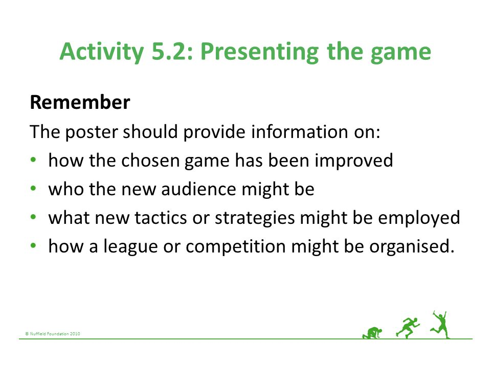 © Nuffield Foundation 2010 Activity 5.2: Presenting the game Remember The poster should provide information on: how the chosen game has been improved who the new audience might be what new tactics or strategies might be employed how a league or competition might be organised.