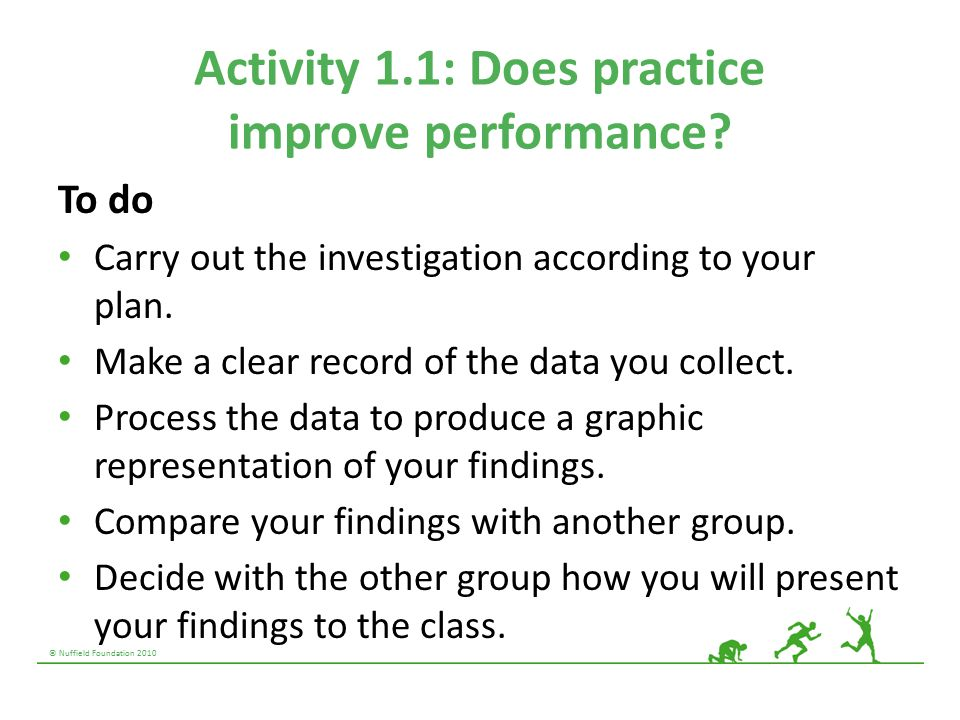© Nuffield Foundation 2010 Activity 1.1: Does practice improve performance? To do Carry out the investigation according to your plan. Make a clear rec