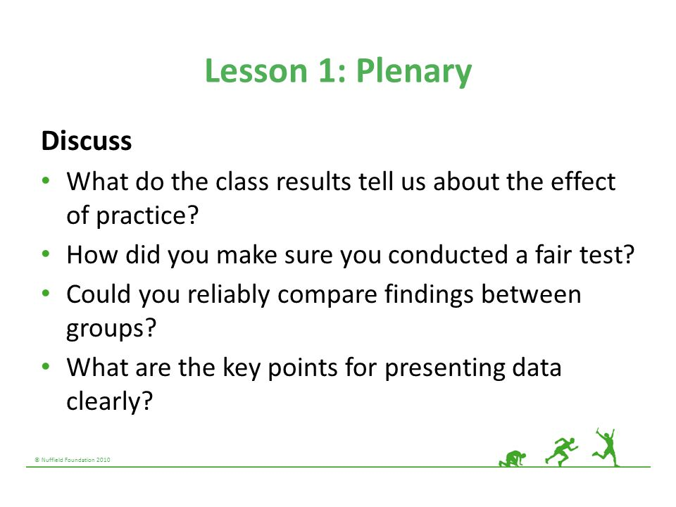 © Nuffield Foundation 2010 Lesson 1: Plenary Discuss What do the class results tell us about the effect of practice? How did you make sure you conduct