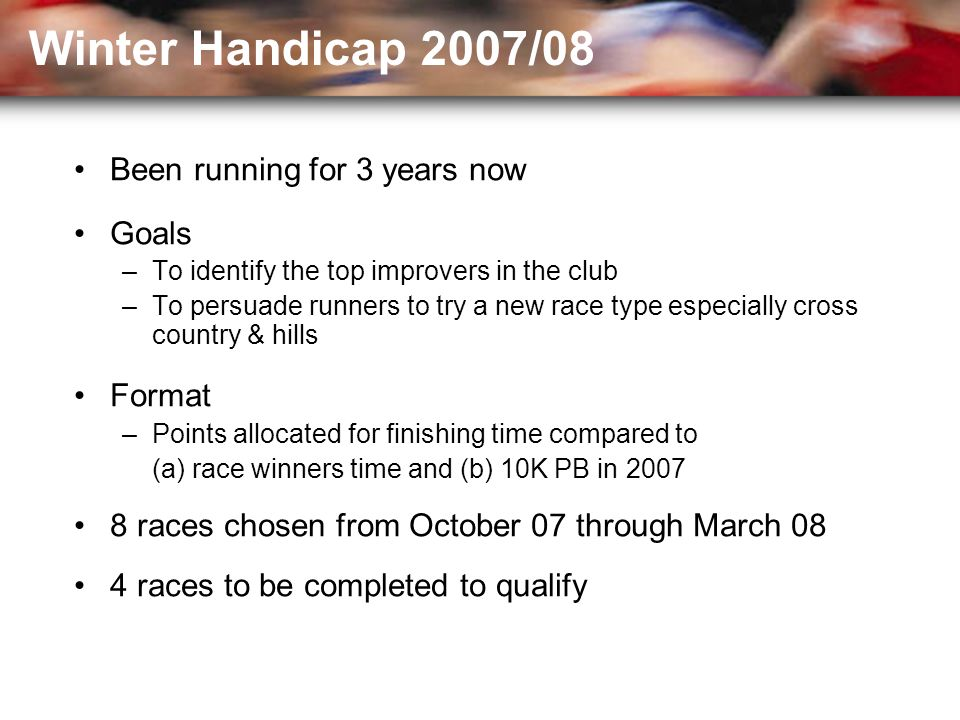 Been running for 3 years now Goals –To identify the top improvers in the club –To persuade runners to try a new race type especially cross country & hills Format –Points allocated for finishing time compared to (a) race winners time and (b) 10K PB in 2007 8 races chosen from October 07 through March 08 4 races to be completed to qualify Winter Handicap 2007/08