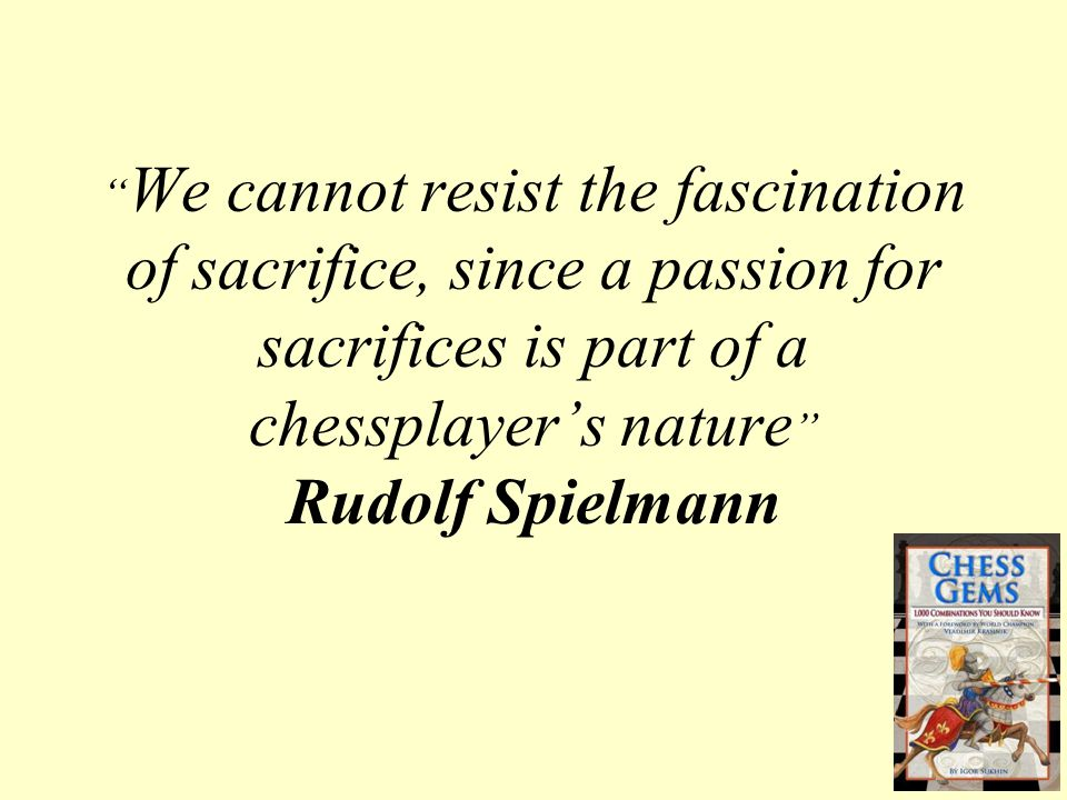 """ We cannot resist the fascination of sacrifice, since a passion for sacrifices is part of a chessplayer's nature "" Rudolf Spielmann"